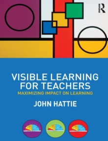 Visible Learning for Teachers : Maximizing Impact on Learning, Paperback