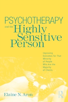 Psychotherapy and the Highly Sensitive Person : Improving Outcomes for That Minority of People Who are the Majority of Clients, Paperback