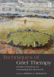 Techniques of Grief Therapy : Creative Practices for Counseling the Bereaved, Paperback