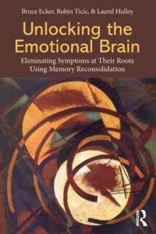 Unlocking the Emotional Brain : Eliminating Symptoms at Their Roots Using Memory Reconsolidation, Paperback