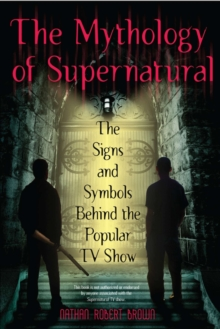 The Mythology of Supernatural : The Signs and Symbols Behind the Popular TV Show, Paperback Book