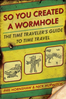 So You Created a Wormhole : The Time Traveler's Guide to Time Travel, Paperback