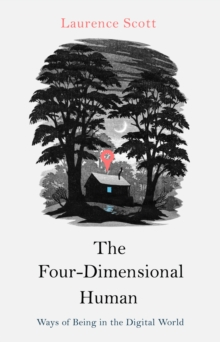 The Four Dimensional Human : Ways of Being in the Digital World, Hardback Book