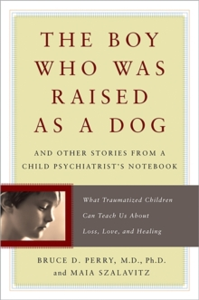 The Boy Who Was Raised as a Dog : And Other Stories from a Child Psychiatrist's Notebook - What Traumatized Children Can Teach Us About Loss, Love, and Healing, Paperback