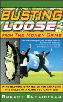 Busting Loose From the Money Game : Mind-Blowing Strategies for Changing the Rules of a Game You Can't Win, Hardback Book