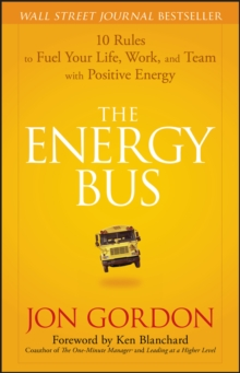 The Energy Bus : 10 Rules to Fuel Your Life, Work, and Team with Positive Energy, Hardback