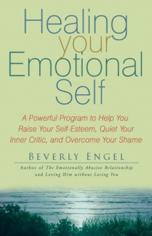 Healing Your Emotional Self : A Powerful Program to Help You Raise Your Self-esteem, Quiet Your Inner Critic, and Overcome Your Shame, Paperback