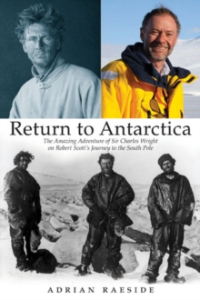 Return to Antarctica : The Amazing Adventure of Sir Charles Wright on Robert Scott's Journey to the South Pole, Hardback