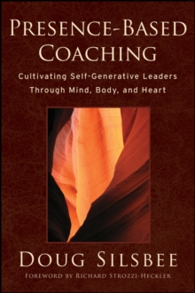 Presence-based Coaching : Cultivating Self-generative Leaders Through Mind, Body, and Heart, Hardback