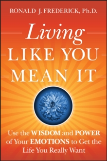 Living Like You Mean it : Use the Wisdom and Power of Your Emotions to Get the Life You Really Want, Hardback