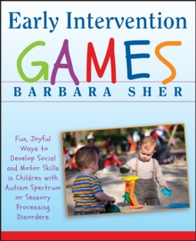 Early Intervention Games : Fun, Joyful Ways to Develop Social and Motor Skills in Children with Autism Spectrum or Sensory Processing Disorders, Paperback