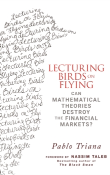 Lecturing Birds on Flying : Can Mathematical Theories Destroy the Financial Markets?, Hardback