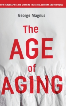 The Age of Aging : How Demographics are Changing the Global Economy and Our World, Hardback