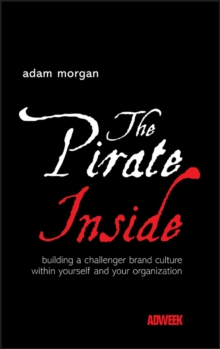 The Pirate Inside : Building a Challenger Brand Culture within Yourself and Your Organization, Hardback