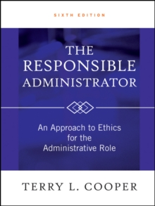 The Responsible Administrator : An Approach to Ethics for the Administrative Role, Hardback