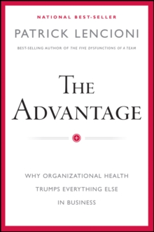 The Advantage : Why Organizational Health Trumps Everything Else in Business, Hardback