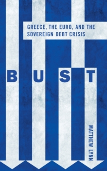 Bust : Greece, the Euro, and the Sovereign Debt Crisis, Hardback