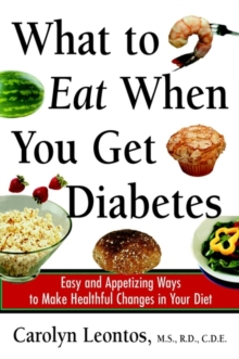 What to Eat When You Get Diabetes : Easy and Appetizing Ways to Make Healthful Changes in Your Diet, Paperback