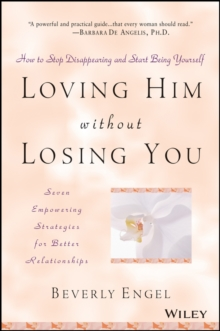 Loving Him without Losing You : How to Stop Disappearing and Start Being Yourself - Seven Empowering Strategies for Better Relationships, Paperback