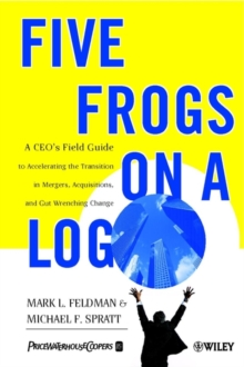Five Frogs on a Log : A CEO's Field Guide to Accelerating the Transition in Mergers, Acquisition and Gut Wrenching Change, Paperback Book