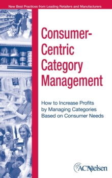 The Consumer-Centric Category Management : How to Increase Profits by Managing Categories Based on Consumer Needs, Hardback