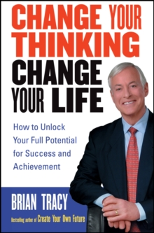 Change Your Thinking, Change Your Life : How to Unlock Your Full Potential for Success and Achievement, Paperback