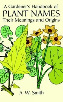 A Gardener's Handbook of Plant Names : Their Meanings and Origins, Paperback