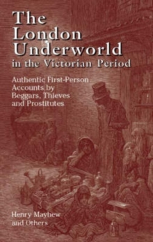 The London Underworld in the Victorian Period : Authentic First-Person Accounts by Beggars, Thieves and Prostitutes Volume 1, Paperback Book