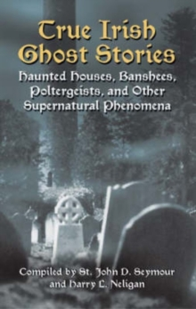 True Irish Ghost Stories : Haunted Houses, Banshees, Poltergeists and Other Supernatural Phenomena, Paperback