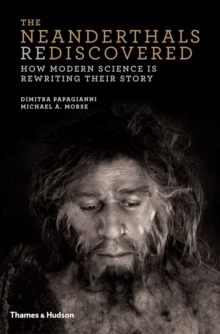 The Neanderthals Rediscovered : How Modern Science is Rewriting Their Story, Hardback