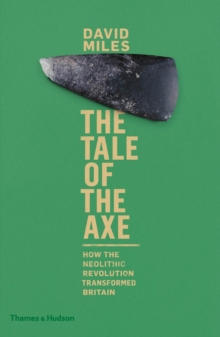 The Tale of the Axe : How the Neolithic Revolution Transformed Britain, Hardback Book