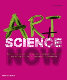 Art + Science Now : How Scientific Research and Technological Innovation are Becoming Key to 21st-century Aesthetics, Hardback