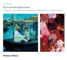 Paint with the Impressionists : A Step-by-step Guide to Their Methods and Materials for Today's Artists, Hardback