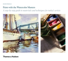 Paint with the Watercolour Masters : A Step-by-step Guide to Materials and Techniques for Today's Artists, Hardback