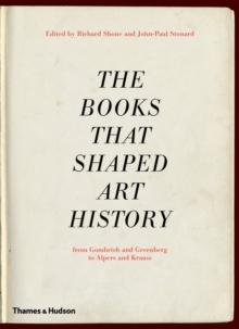 The Books That Shaped Art History : From Gombrich and Greenberg to Alpers and Krauss, Hardback