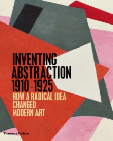 Inventing Abstraction 1910-1925 : How a Radical Idea Changed Modern Art, Hardback Book