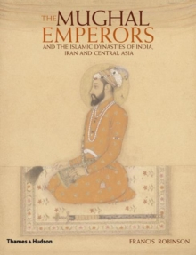 The Mughal Emperors : and the Islamic Dynasties of India, Iran and Central Asia 1206-1925, Hardback