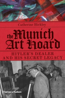 The Munich Art Hoard : Hitler's Dealer and His Secret Legacy, Hardback Book
