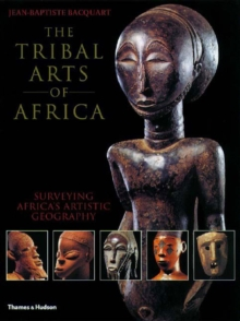 The Tribal Arts of Africa : Surveying Africa's Artistic Geography, Paperback
