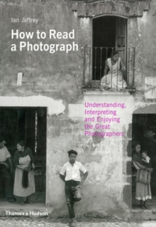 How to Read a Photograph : Understanding, Interpreting and Enjoying the Great Photographers, Paperback
