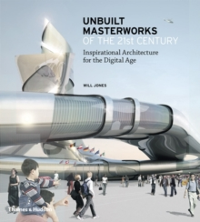 Unbuilt Masterworks of the 21st Century : Inspirational Architecture for the Digital Age, Hardback Book
