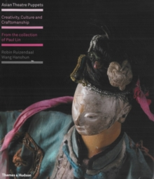 Asian Theatre Puppets : Creativity, Culture and Craftsmanship: From the Collection of Paul Lin, Hardback