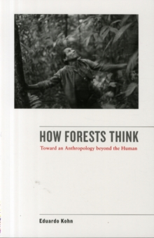 How Forests Think : Toward an Anthropology Beyond the Human, Paperback