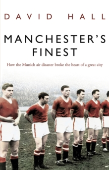 Manchester's Finest : How the Munich Air Disaster Broke the Heart of a Great City, Paperback