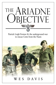 The Ariadne Objective : Patrick Leigh Fermor and the Underground War to Rescue Crete from the Nazis, Paperback