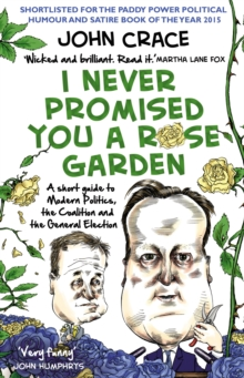 I Never Promised You a Rose Garden : A Short Guide to Modern Politics, the Coalition and the General Election, Paperback