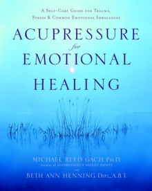 Acupressure for Emotional Healing : A Self-Care Guide for Trauma, Stress, and Common Emotional Imbalances, Paperback