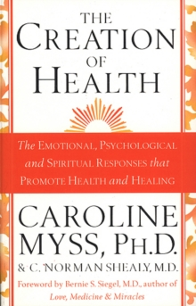 The Creation of Health : The Emotional, Psychological, and Spiritual Responses That Promote Health and Healing, Paperback
