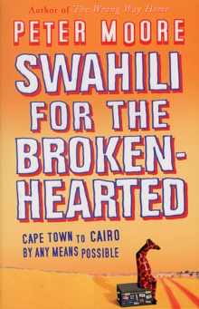 Swahili for the Broken-Hearted : Cape Town to Cairo by Any Means Possible, Paperback