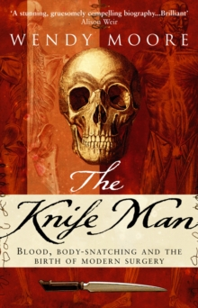 The Knife Man : Blood, Body-snatching and the Birth of Modern Surgery, Paperback